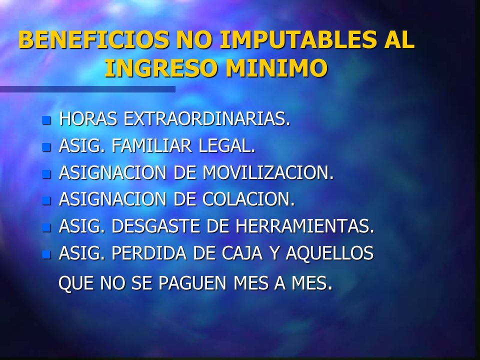 BENEFICIOS NO IMPUTABLES AL INGRESO MINIMO n HORAS EXTRAORDINARIAS. n ASIG. FAMILIAR LEGAL. n ASIGNACION DE MOVILIZACION. n ASIGNACION DE COLACION. n