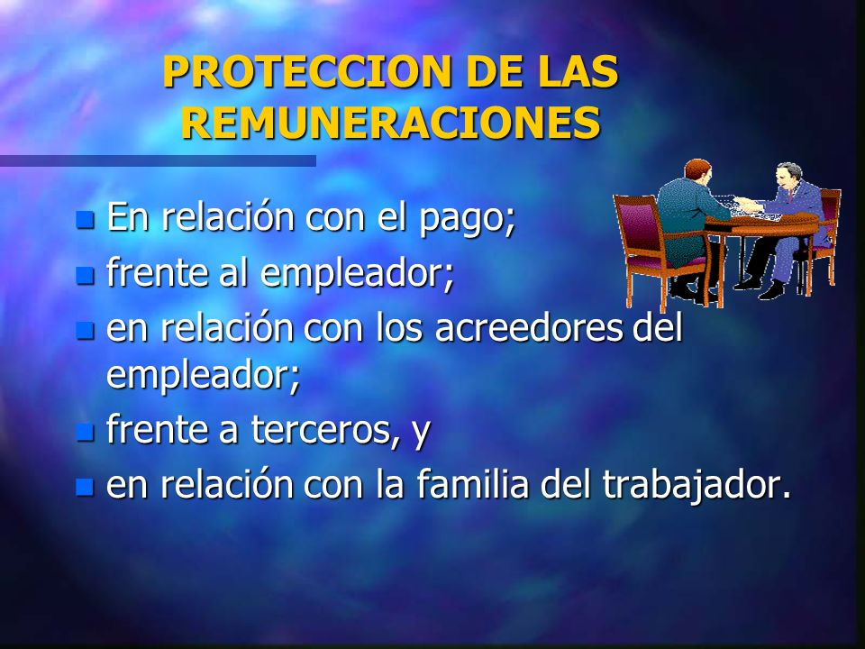 PROTECCION DE LAS REMUNERACIONES n En relación con el pago; n frente al empleador; n en relación con los acreedores del empleador; n frente a terceros