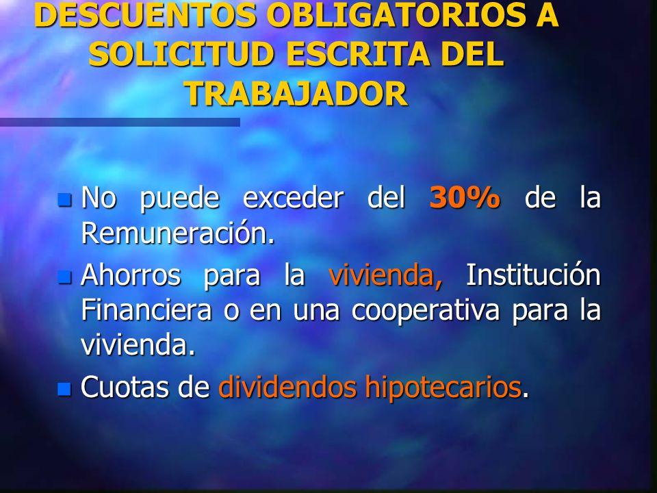 DESCUENTOS OBLIGATORIOS A SOLICITUD ESCRITA DEL TRABAJADOR n No puede exceder del 30% de la Remuneración. n Ahorros para la vivienda, Institución Fina