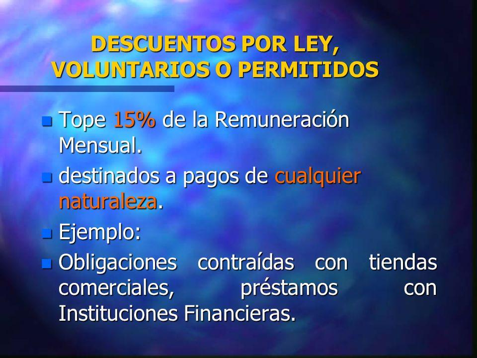 DESCUENTOS POR LEY, VOLUNTARIOS O PERMITIDOS n Tope 15% de la Remuneración Mensual. n destinados a pagos de cualquier naturaleza. n Ejemplo: n Obligac