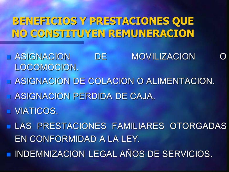 BENEFICIOS Y PRESTACIONES QUE NO CONSTITUYEN REMUNERACION n ASIGNACION DE MOVILIZACION O LOCOMOCION. n ASIGNACION DE COLACION O ALIMENTACION. n ASIGNA