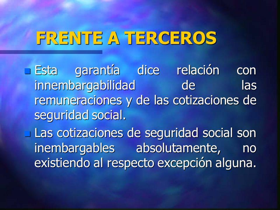 FRENTE A TERCEROS n Esta garantía dice relación con innembargabilidad de las remuneraciones y de las cotizaciones de seguridad social. n Las cotizacio
