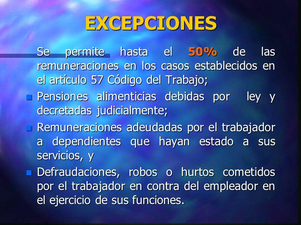 EXCEPCIONES Se permite hasta el 50% de las remuneraciones en los casos establecidos en el artículo 57 Código del Trabajo; n Pensiones alimenticias deb