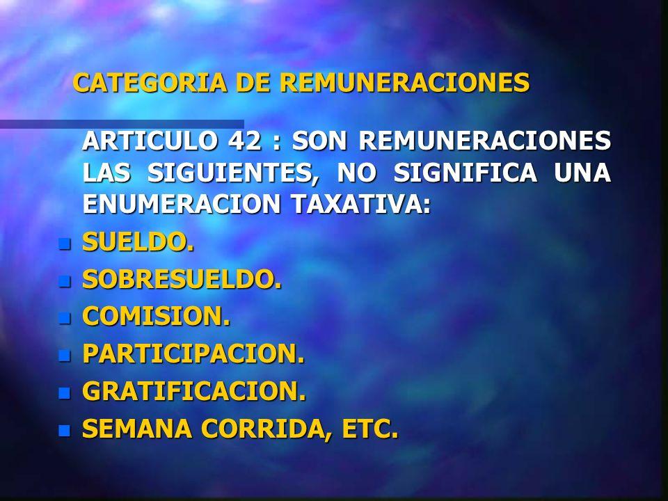 CATEGORIA DE REMUNERACIONES ARTICULO 42 : SON REMUNERACIONES LAS SIGUIENTES, NO SIGNIFICA UNA ENUMERACION TAXATIVA: n SUELDO. n SOBRESUELDO. n COMISIO
