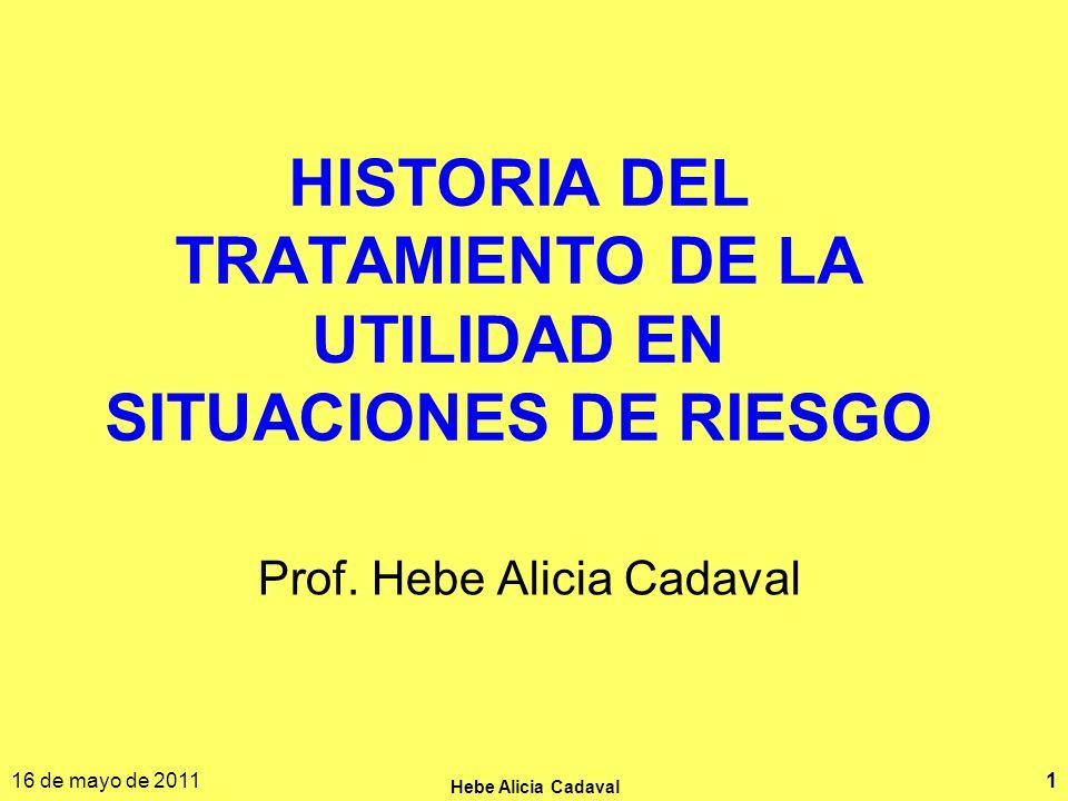 16 de mayo de 2011 Hebe Alicia Cadaval 1 HISTORIA DEL TRATAMIENTO DE LA UTILIDAD EN SITUACIONES DE RIESGO Prof. Hebe Alicia Cadaval