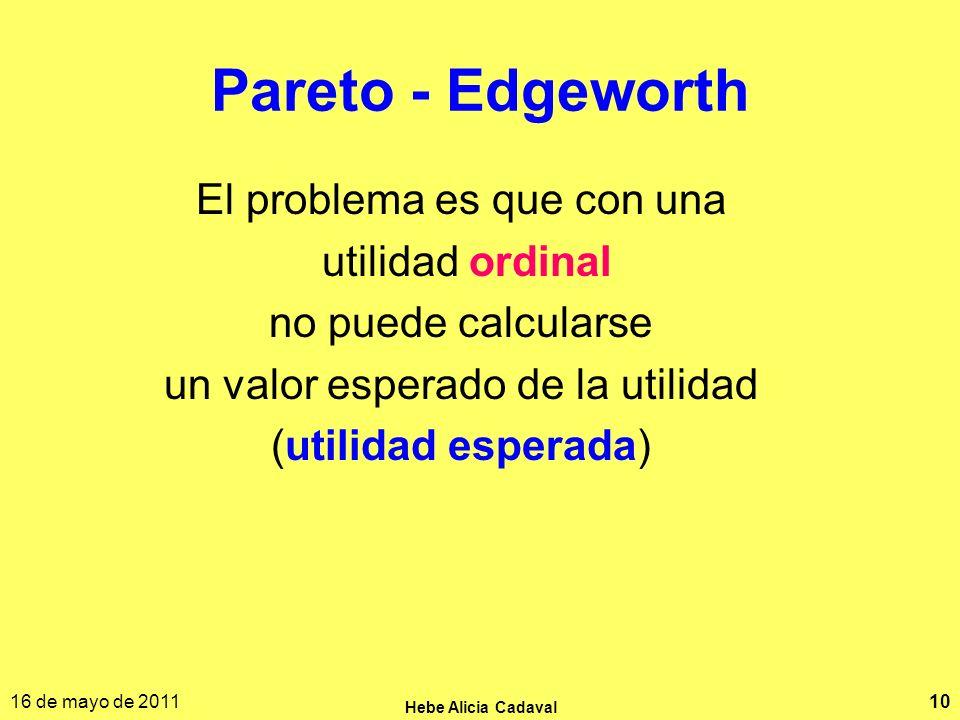 16 de mayo de 2011 Hebe Alicia Cadaval 10 Pareto - Edgeworth El problema es que con una utilidad ordinal no puede calcularse un valor esperado de la u