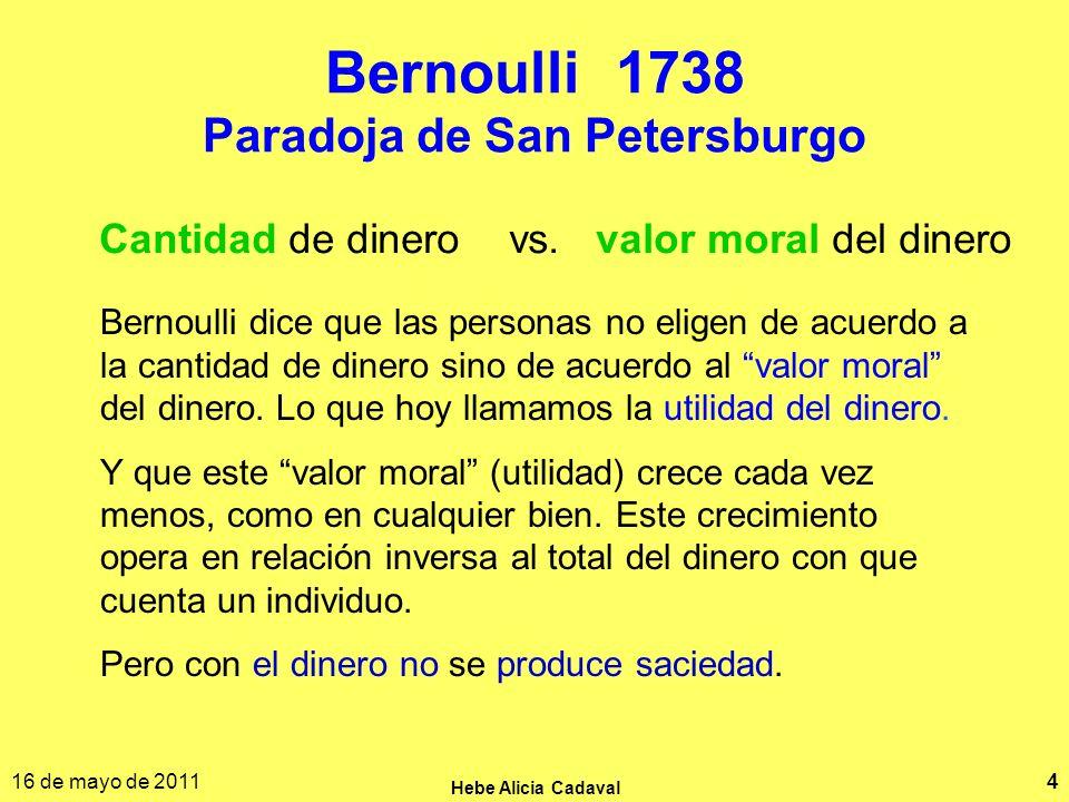 16 de mayo de 2011 Hebe Alicia Cadaval 4 Bernoulli 1738 Paradoja de San Petersburgo Cantidad de dinero vs. valor moral del dinero Bernoulli dice que l