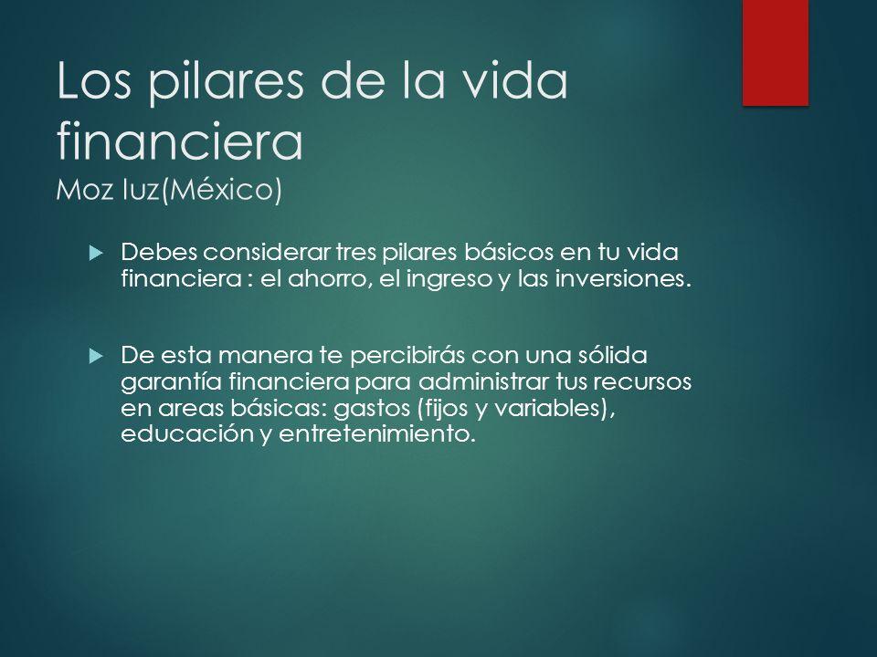 Los pilares de la vida financiera Moz Iuz(México) Debes considerar tres pilares básicos en tu vida financiera : el ahorro, el ingreso y las inversione