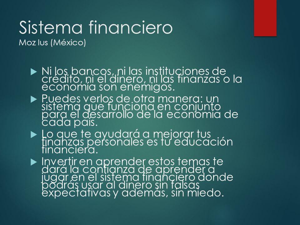 Sistema financiero Moz Ius (México) Ni los bancos, ni las instituciones de crédito, ni el dinero, ni las finanzas o la economía son enemigos. Puedes v