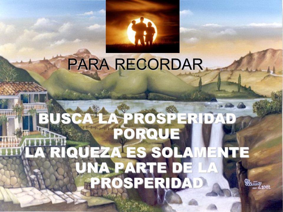 PARA RECORDAR BUSCA LA PROSPERIDAD PORQUE LA RIQUEZA ES SOLAMENTE UNA PARTE DE LA PROSPERIDAD