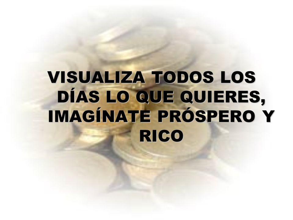 VISUALIZA TODOS LOS DÍAS LO QUE QUIERES, IMAGÍNATE PRÓSPERO Y RICO
