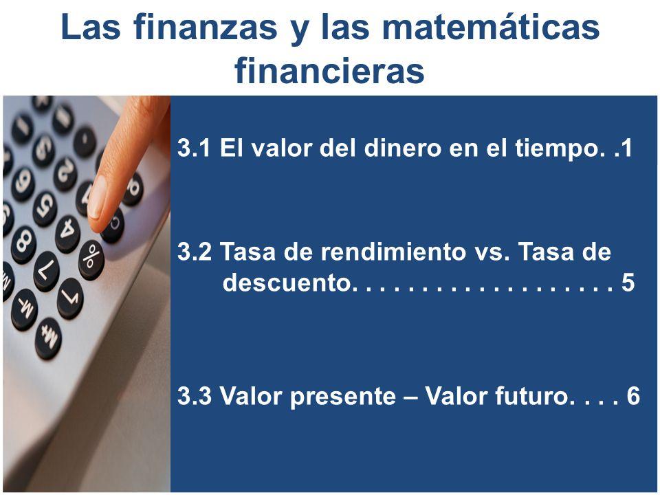 3.1 El valor del dinero en el tiempo 1 Las matemáticas financiera es una derivación de la matemática aplicada que estudia el valor del dinero en el tiempo, combinando el capital, la tasa y el tiempo para obtener un rendimiento o interés, a través de métodos de evaluación que permiten tomar decisiones de inversión.