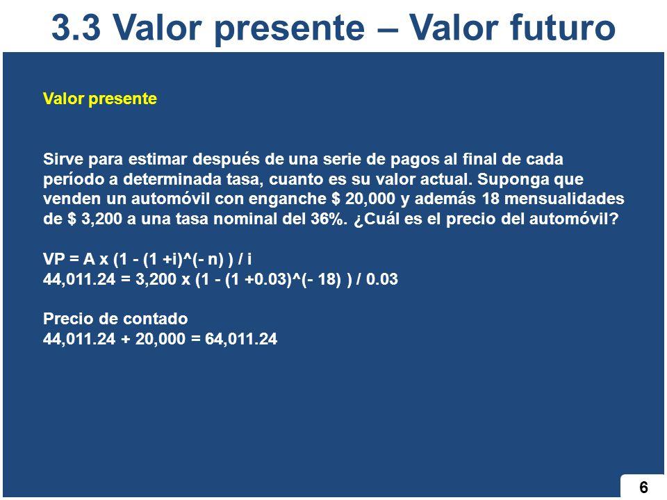 3.3 Valor presente – Valor futuro 6 Valor presente Sirve para estimar después de una serie de pagos al final de cada período a determinada tasa, cuant