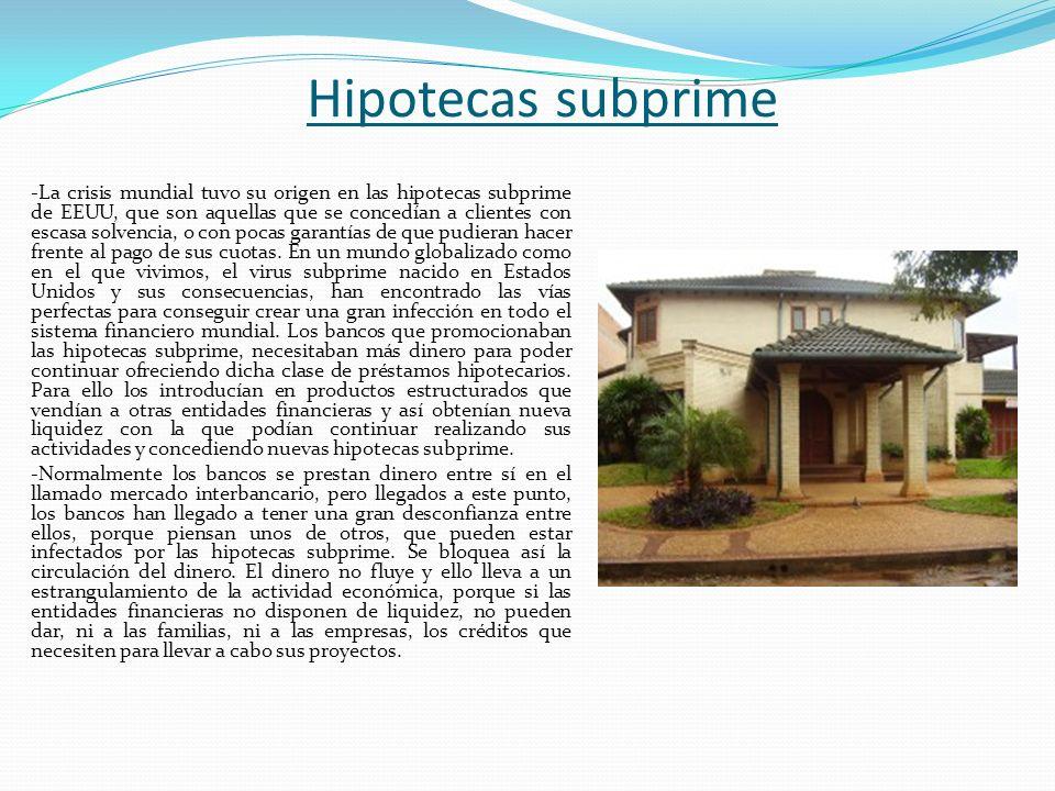 Hipotecas subprime -La crisis mundial tuvo su origen en las hipotecas subprime de EEUU, que son aquellas que se concedían a clientes con escasa solven