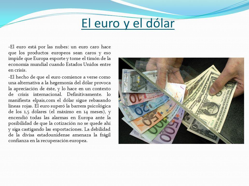 El euro y el dólar -El euro está por las nubes: un euro caro hace que los productos europeos sean caros y eso impide que Europa exporte y tome el timó