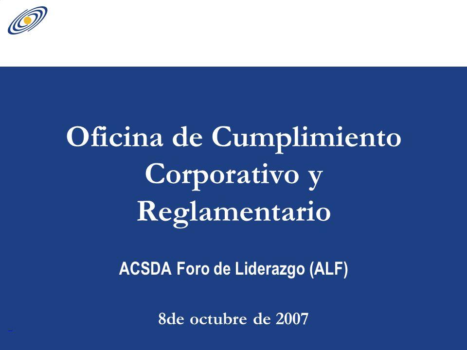 1 Oficina de Cumplimiento Corporativo y Reglamentario ACSDA Foro de Liderazgo (ALF) 8de octubre de 2007