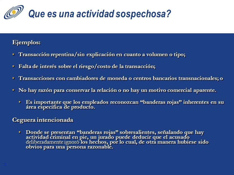 12 Que es una actividad sospechosa? Ejemplos: Transacción repentina/sin explicación en cuanto a volumen o tipo; Falta de interés sobre el riesgo/costo