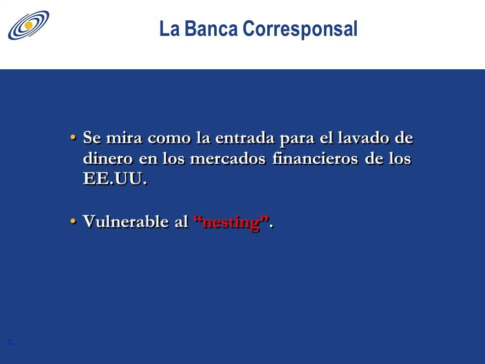 17 La Banca Corresponsal Se mira como la entrada para el lavado de dinero en los mercados financieros de los EE.UU. Vulnerable al nesting. Se mira com