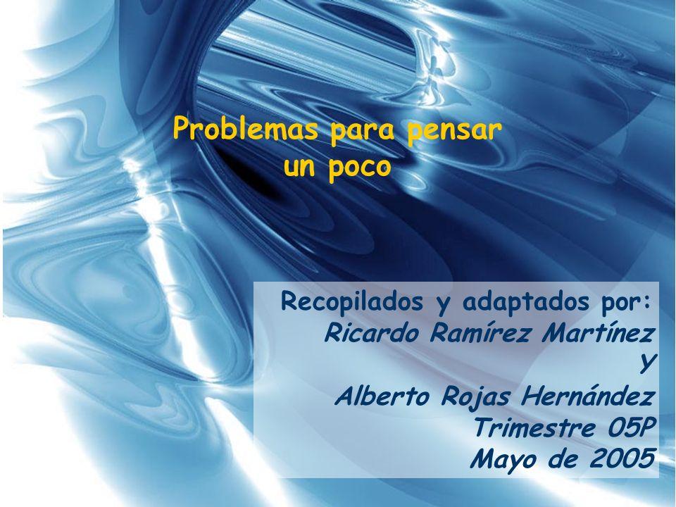 Problemas para pensar un poco Recopilados y adaptados por: Ricardo Ramírez Martínez Y Alberto Rojas Hernández Trimestre 05P Mayo de 2005