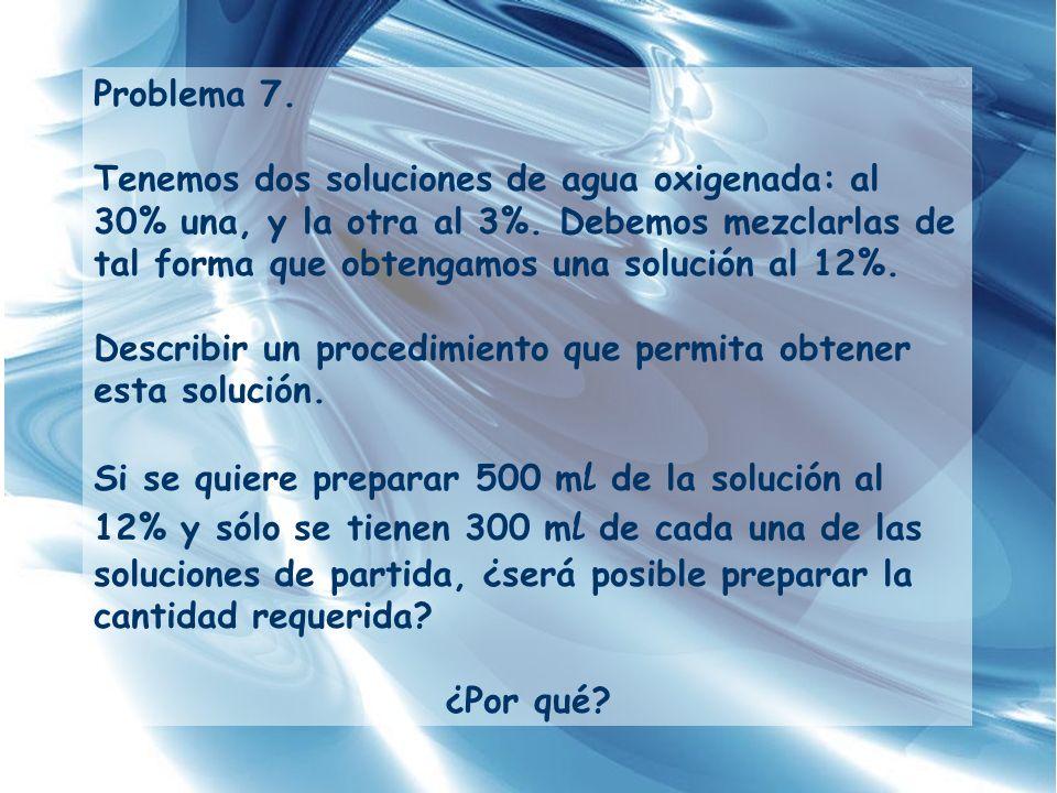 Problema 7. Tenemos dos soluciones de agua oxigenada: al 30% una, y la otra al 3%. Debemos mezclarlas de tal forma que obtengamos una solución al 12%.