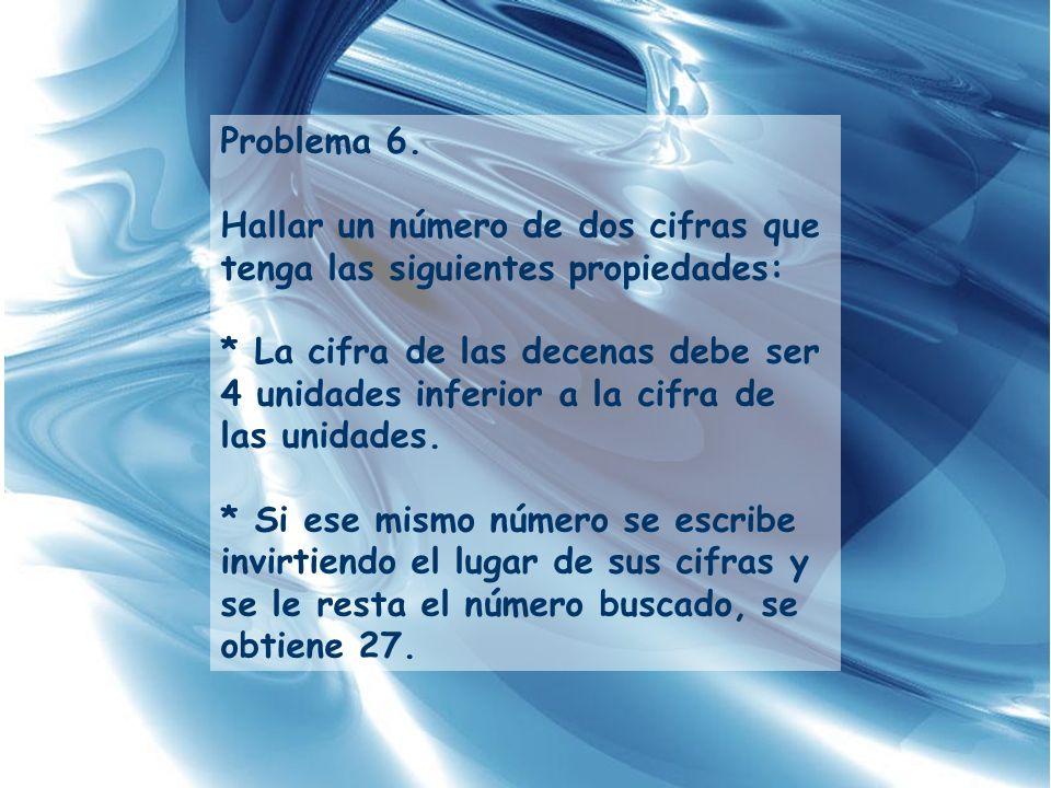 Problema 6. Hallar un número de dos cifras que tenga las siguientes propiedades: * La cifra de las decenas debe ser 4 unidades inferior a la cifra de