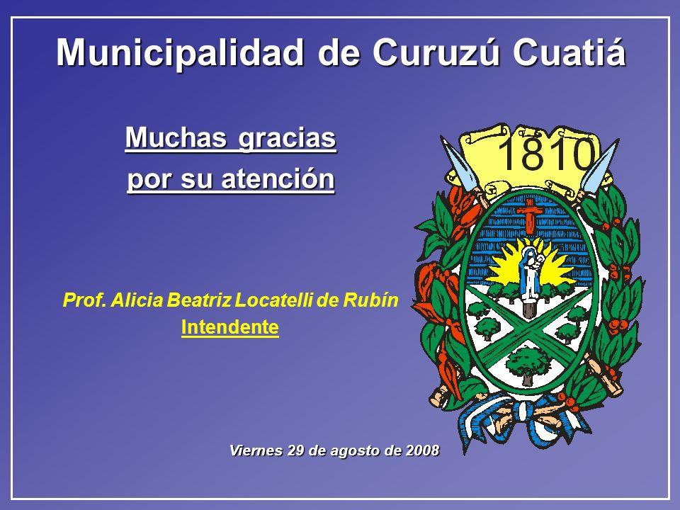 Municipalidad de Curuzú Cuatiá Muchas gracias por su atención Prof. Alicia Beatriz Locatelli de Rubín Intendente Viernes 29 de agosto de 2008