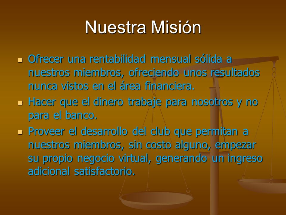 Nuestra Misión Ofrecer una rentabilidad mensual sólida a nuestros miembros, ofreciendo unos resultados nunca vistos en el área financiera.