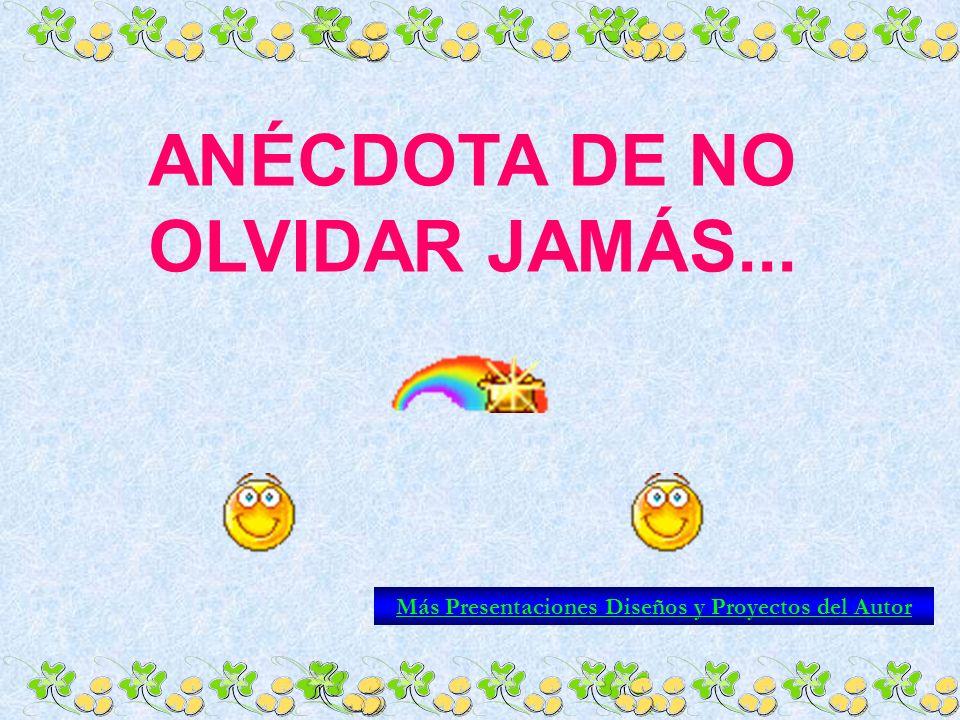 ANÉCDOTA DE NO OLVIDAR JAMÁS... Más Presentaciones Diseños y Proyectos del Autor