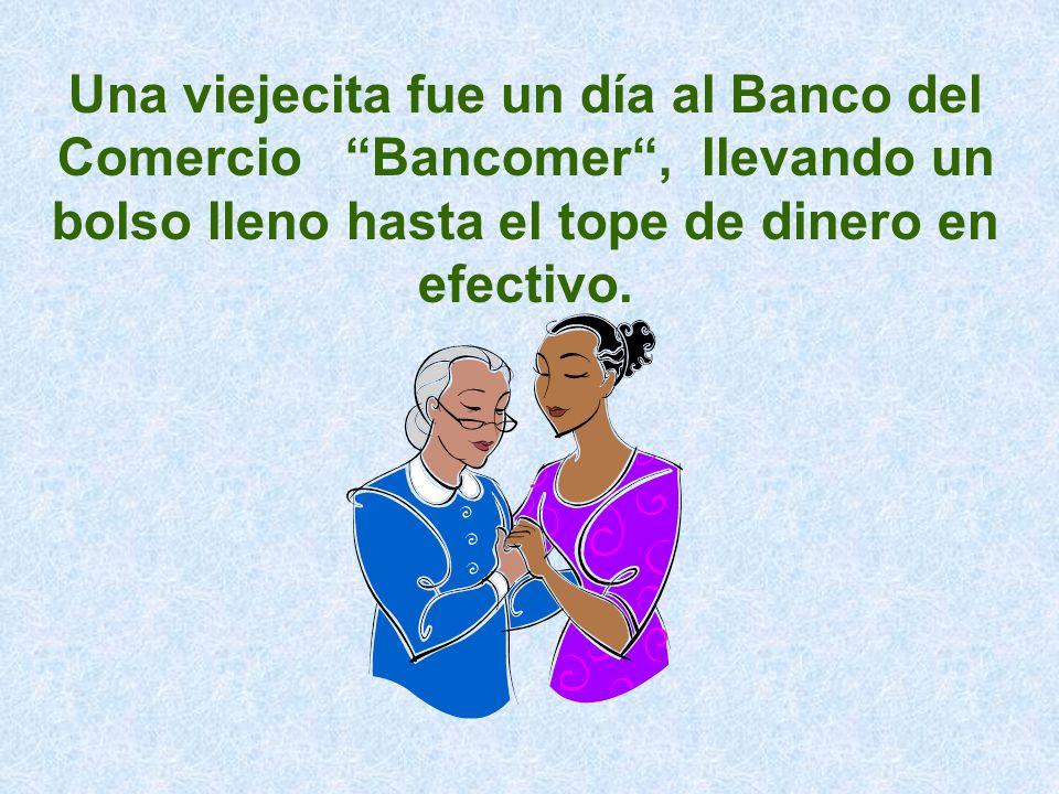 Una viejecita fue un día al Banco del Comercio Bancomer, llevando un bolso lleno hasta el tope de dinero en efectivo.