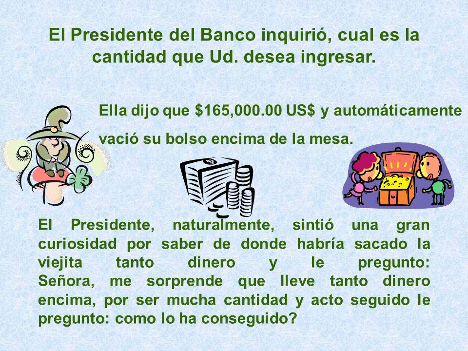 El Presidente del Banco inquirió, cual es la cantidad que Ud. desea ingresar. Ella dijo que $165,000.00 US$ y automáticamente vació su bolso encima de
