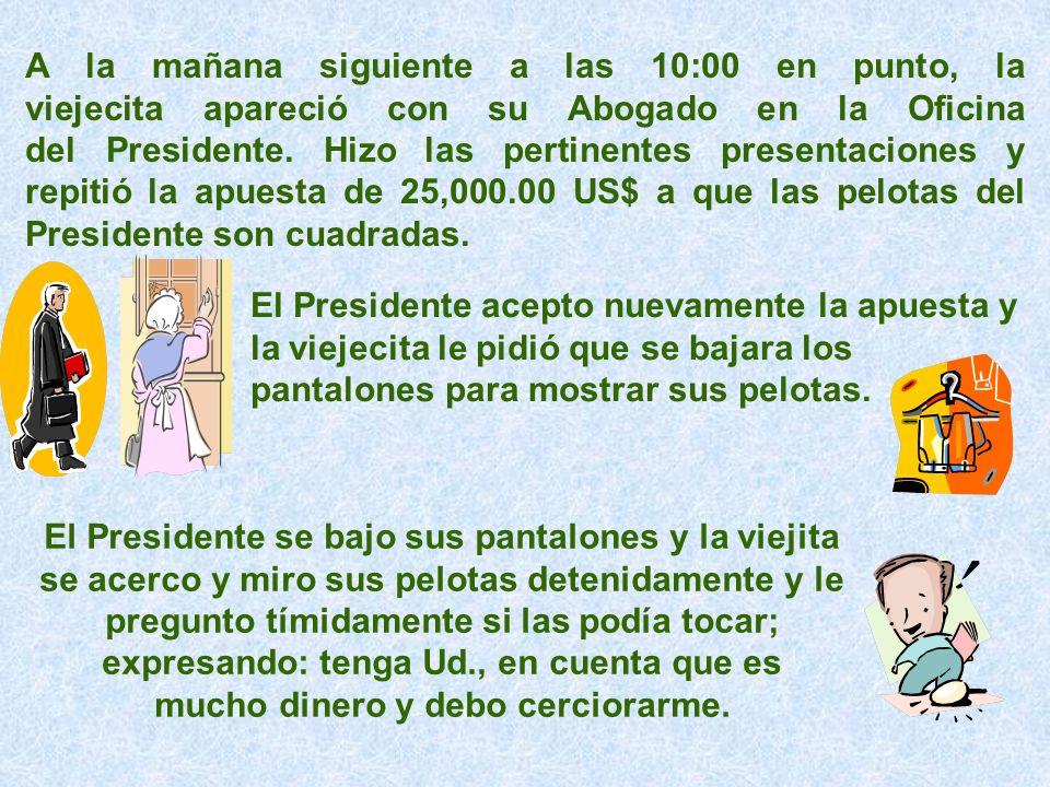 A la mañana siguiente a las 10:00 en punto, la viejecita apareció con su Abogado en la Oficina del Presidente. Hizo las pertinentes presentaciones y r