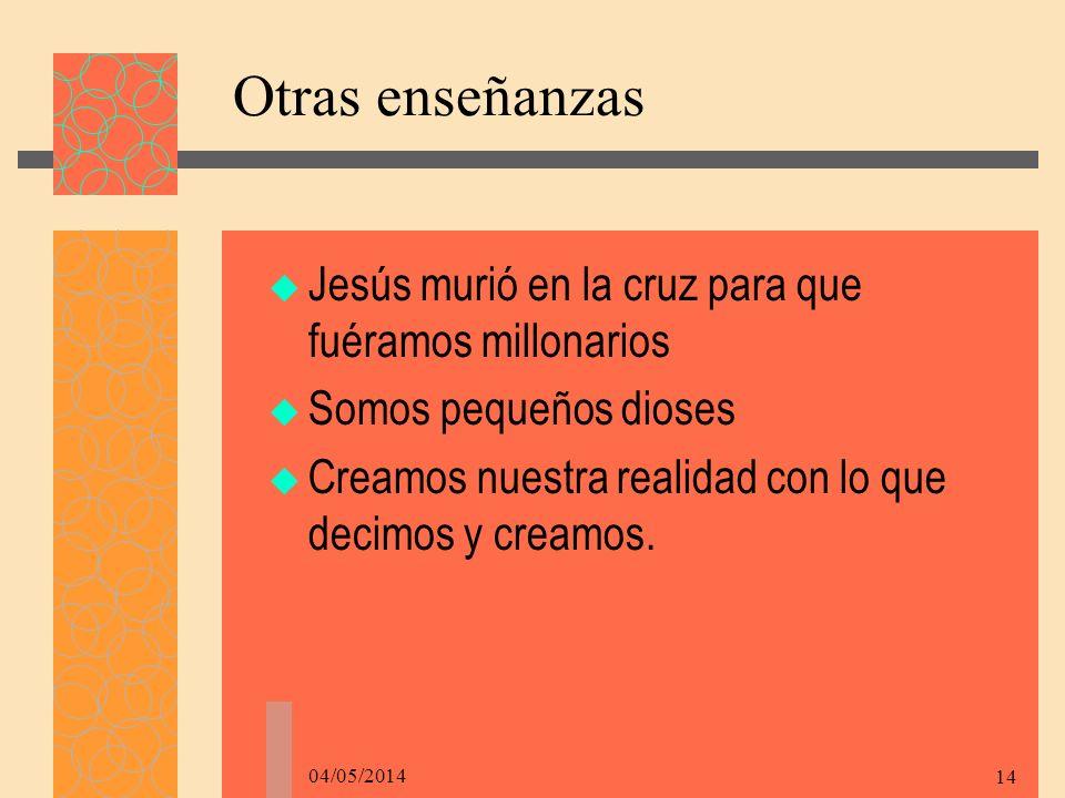 04/05/2014 14 Otras enseñanzas Jesús murió en la cruz para que fuéramos millonarios Somos pequeños dioses Creamos nuestra realidad con lo que decimos y creamos.