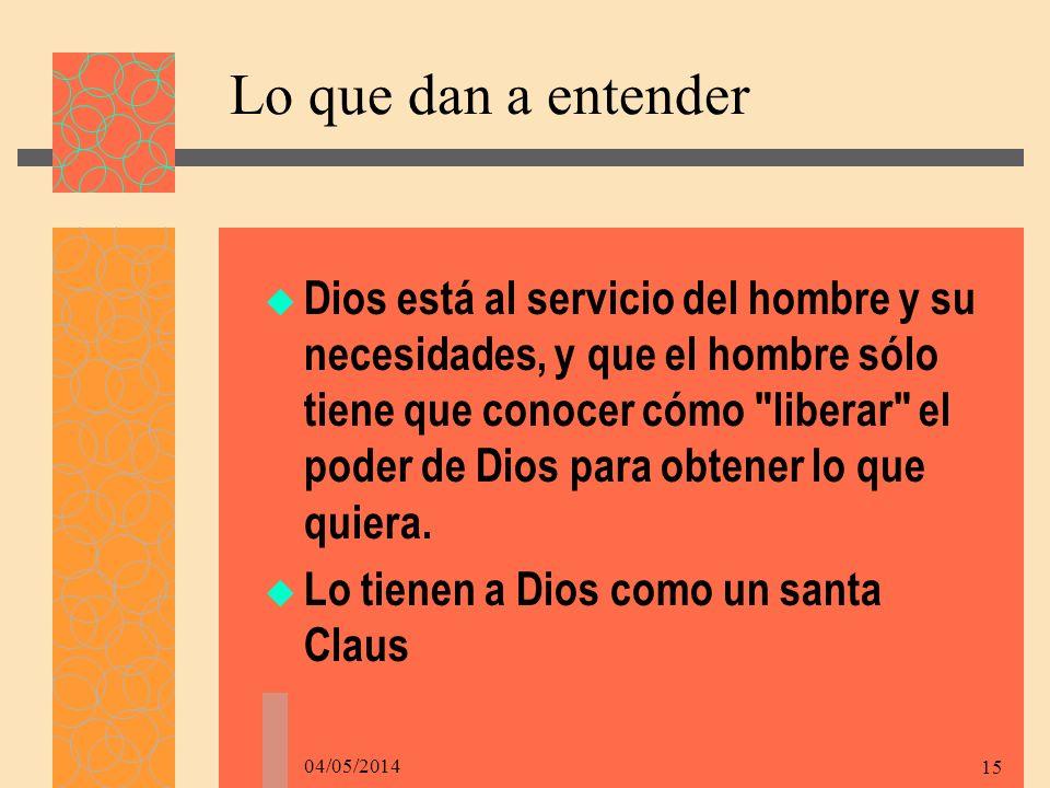 04/05/2014 15 Lo que dan a entender Dios está al servicio del hombre y su necesidades, y que el hombre sólo tiene que conocer cómo liberar el poder de Dios para obtener lo que quiera.