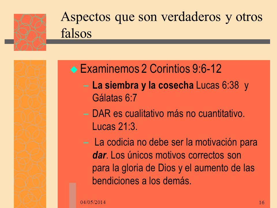04/05/2014 16 Aspectos que son verdaderos y otros falsos Examinemos 2 Corintios 9:6-12 – La siembra y la cosecha Lucas 6:38 y Gálatas 6:7 –DAR es cualitativo más no cuantitativo.