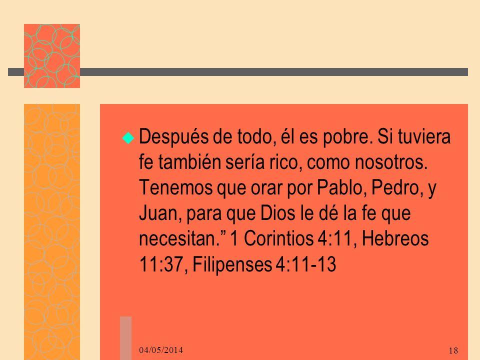 04/05/2014 18 Después de todo, él es pobre.Si tuviera fe también sería rico, como nosotros.