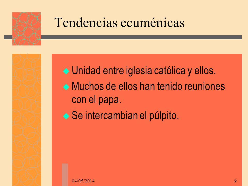 04/05/2014 9 Tendencias ecuménicas Unidad entre iglesia católica y ellos.