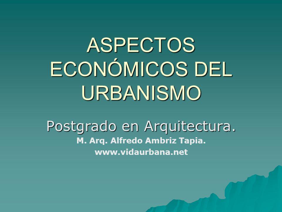 ASPECTOS ECONÓMICOS DEL URBANISMO Postgrado en Arquitectura. M. Arq. Alfredo Ambriz Tapia. www.vidaurbana.net