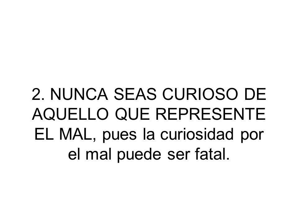 2. NUNCA SEAS CURIOSO DE AQUELLO QUE REPRESENTE EL MAL, pues la curiosidad por el mal puede ser fatal.