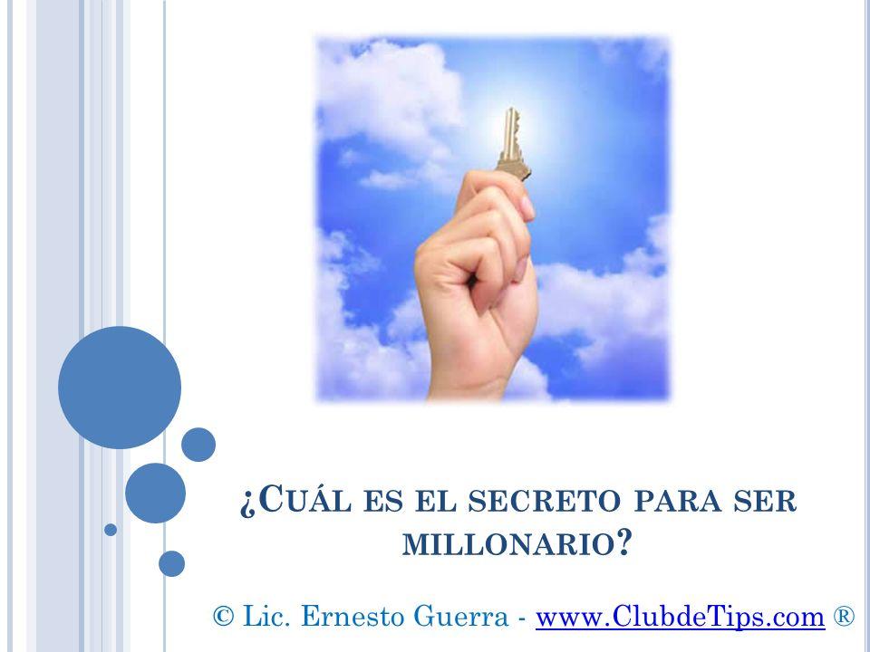 ¿C UÁL ES EL SECRETO PARA SER MILLONARIO ? © Lic. Ernesto Guerra - www.ClubdeTips.com ®www.ClubdeTips.com