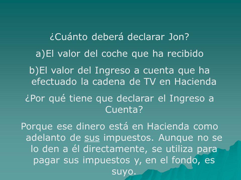 ¿Cuánto deberá declarar Jon? a)El valor del coche que ha recibido b)El valor del Ingreso a cuenta que ha efectuado la cadena de TV en Hacienda ¿Por qu