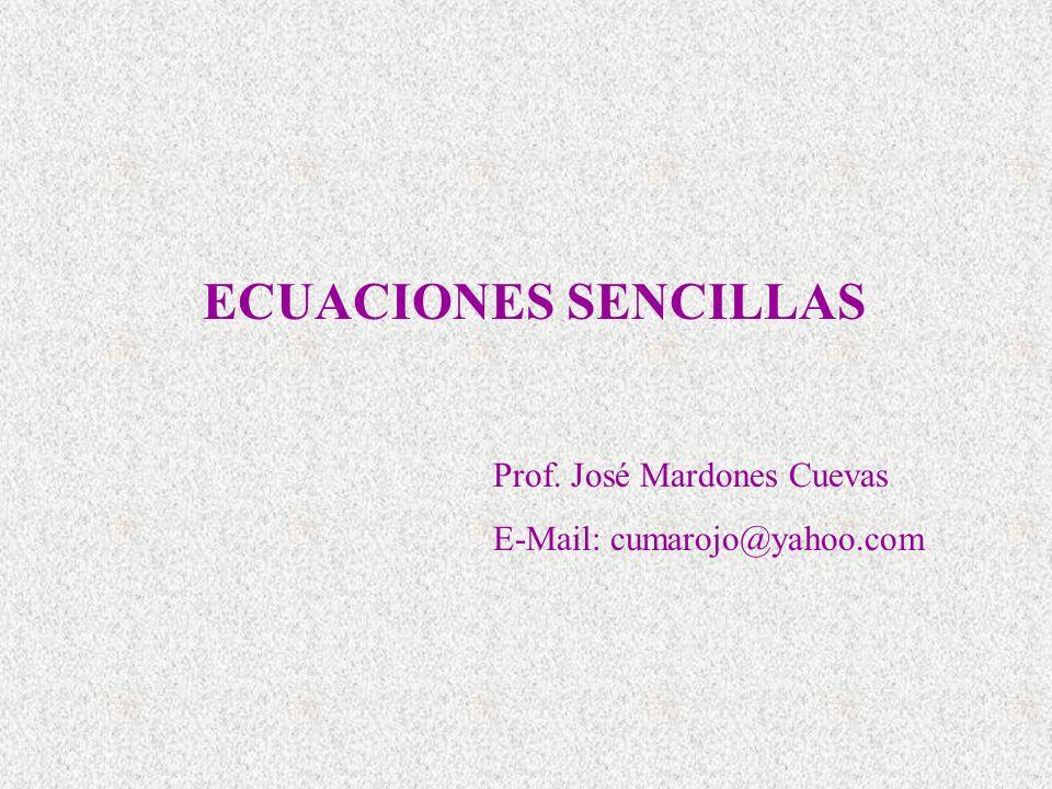 ECUACIONES SENCILLAS Prof. José Mardones Cuevas E-Mail: cumarojo@yahoo.com