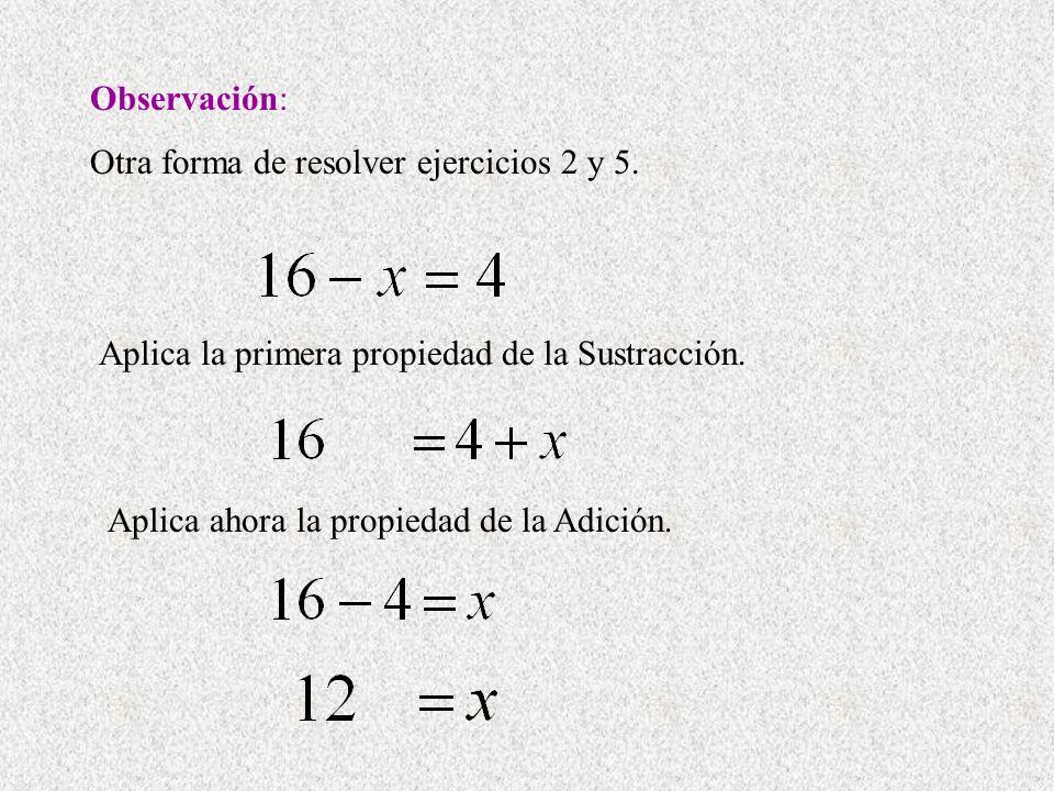 Observación: Otra forma de resolver ejercicios 2 y 5. Aplica la primera propiedad de la Sustracción. Aplica ahora la propiedad de la Adición.
