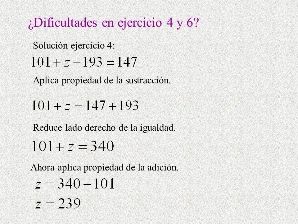 ¿Dificultades en ejercicio 4 y 6? Aplica propiedad de la sustracción. Solución ejercicio 4: Reduce lado derecho de la igualdad. Ahora aplica propiedad