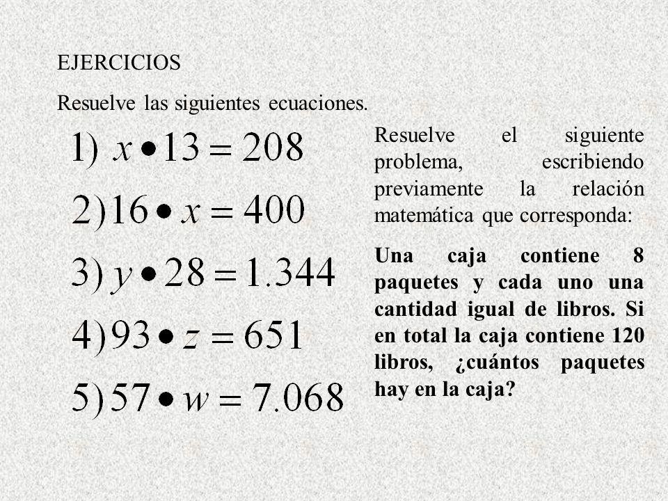 EJERCICIOS Resuelve las siguientes ecuaciones. Resuelve el siguiente problema, escribiendo previamente la relación matemática que corresponda: Una caj