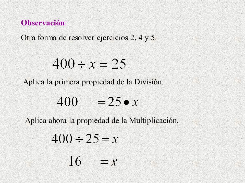 Observación: Otra forma de resolver ejercicios 2, 4 y 5. Aplica la primera propiedad de la División. Aplica ahora la propiedad de la Multiplicación.