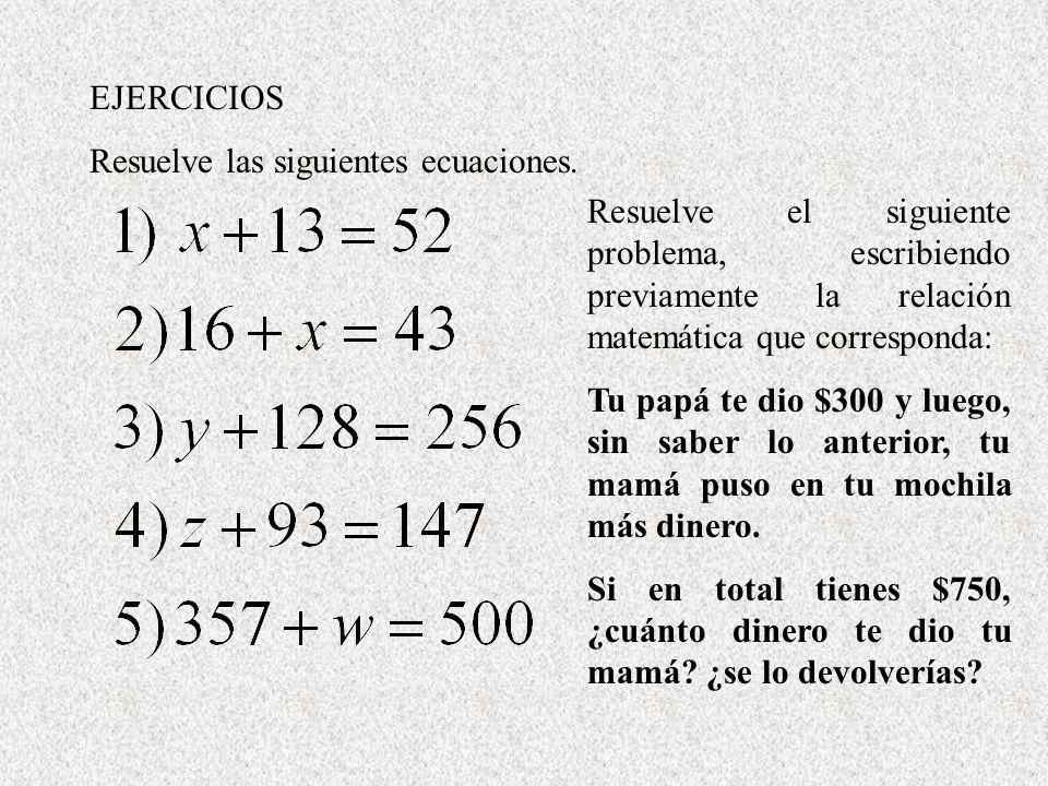EJERCICIOS Resuelve las siguientes ecuaciones. Resuelve el siguiente problema, escribiendo previamente la relación matemática que corresponda: Tu papá
