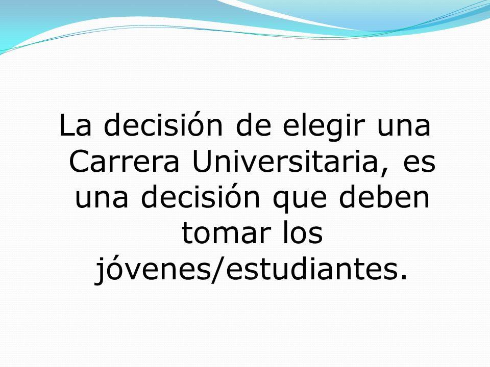 La decisión de elegir una Carrera Universitaria, es una decisión que deben tomar los jóvenes/estudiantes.