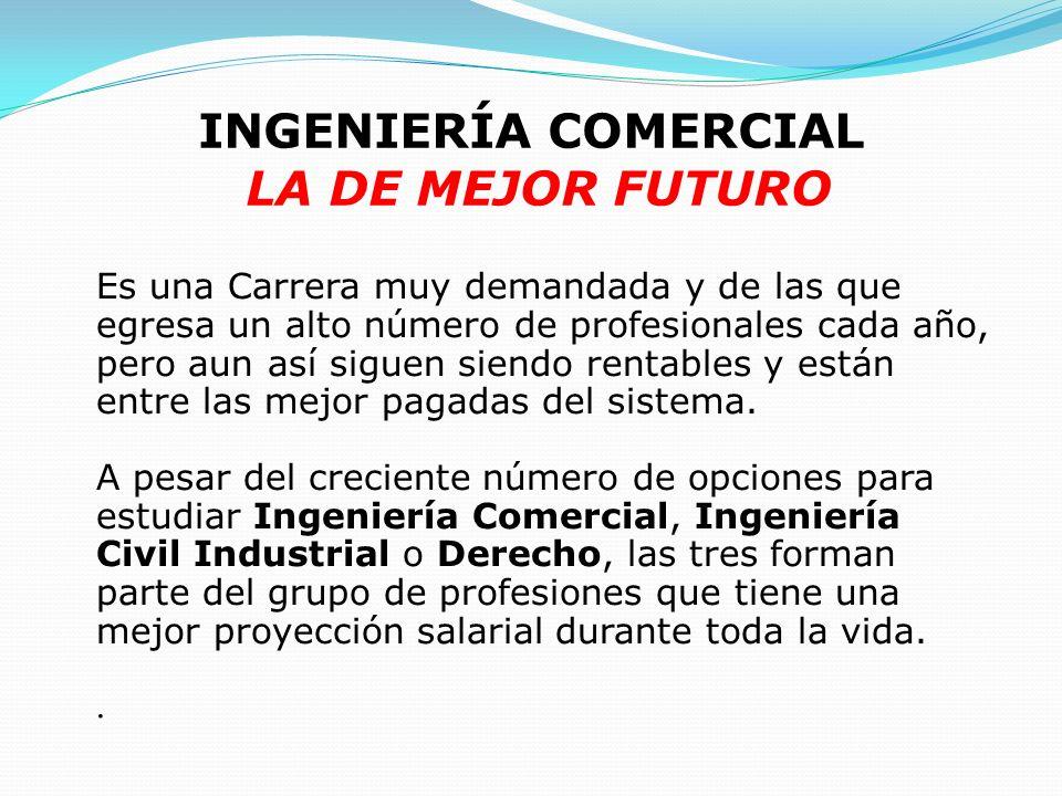 INGENIERÍA COMERCIAL LA DE MEJOR FUTURO Es una Carrera muy demandada y de las que egresa un alto número de profesionales cada año, pero aun así siguen