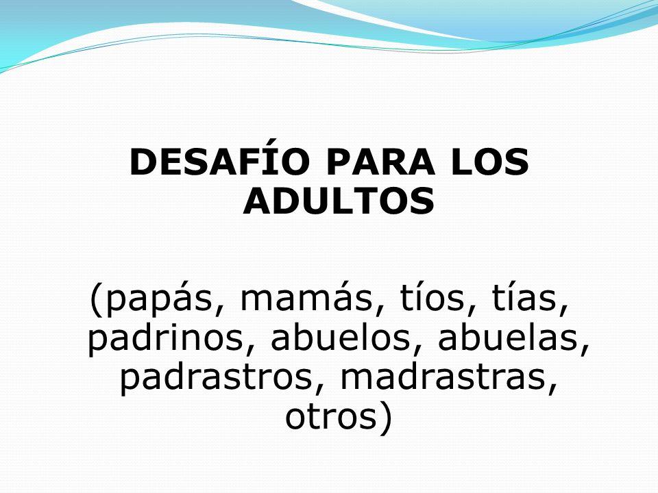 DESAFÍO PARA LOS ADULTOS (papás, mamás, tíos, tías, padrinos, abuelos, abuelas, padrastros, madrastras, otros)