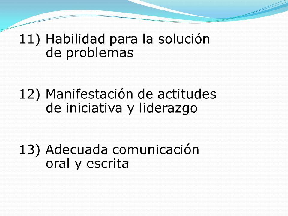 11) Habilidad para la solución de problemas 12) Manifestación de actitudes de iniciativa y liderazgo 13) Adecuada comunicación oral y escrita